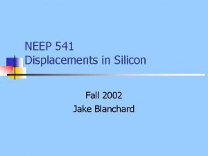 NEEP 541 Displacements in Silicon Fall 2002 Jake