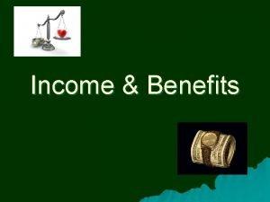 Income Benefits Types of Income u u To