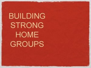BUILDING STRONG HOME GROUPS Building Strong Home Groups