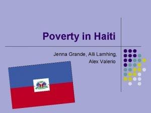 Poverty in Haiti Jenna Grande Alli Lamhing Alex