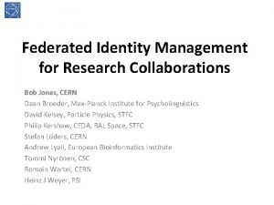 Federated Identity Management for Research Collaborations Bob Jones