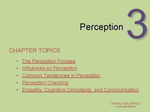 Perception CHAPTER TOPICS 3 The Perception Process Influences