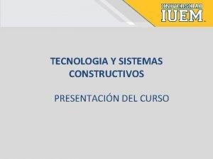 TECNOLOGIA Y SISTEMAS CONSTRUCTIVOS PRESENTACIN DEL CURSO TECNOLOGIA