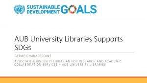 AUB University Libraries Supports SDGs FATME CHARAFEDDINE ASSOCIATE