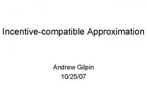 Incentivecompatible Approximation Andrew Gilpin 102507 IC Approximation Most