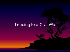 Leading to a Civil War LEADING TO A
