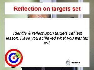 Reflection on targets set Identify reflect upon targets