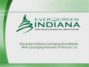 Evergreen Indiana Cataloging Roundtable New Cataloging Features of