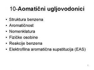 10 Aomatini ugljovodonici Struktura benzena Aromatinost Nomenklatura Fizike