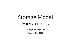 Storage Model Hierarchies Storage Workgroup August 6 th