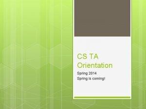 CS TA Orientation Spring 2014 Spring is coming