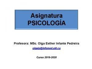 Asignatura PSICOLOGA Profesora MSc Olga Esther Infante Pedreira