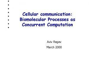 Cellular communication Biomolecular Processes as Concurrent Computation Aviv