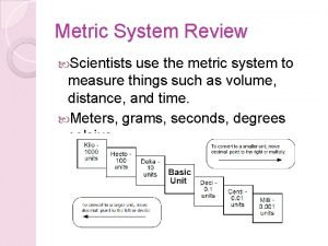 Metric System Review Scientists use the metric system