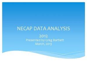 NECAP DATA ANALYSIS 2012 Presented by Greg Bartlett