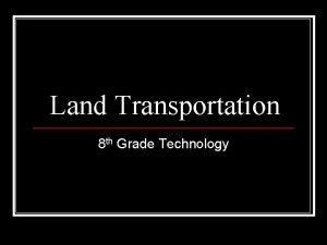 Land Transportation 8 th Grade Technology Transportation n