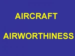 AIRCRAFT AIRWORTHINESS AIRCRAFT AIRWORTHINESS WHAT IS AIRWORTHY AIRCRAFT