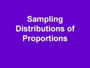 Sampling Distributions of Proportions Sampling Distribution Is the