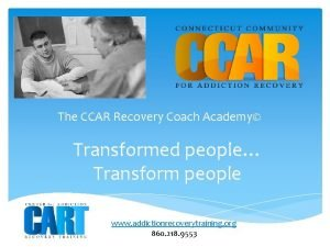 The CCAR Recovery Coach Academy Transformed people Transform