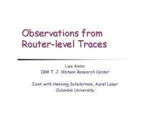Observations from Routerlevel Traces Lisa Amini IBM T