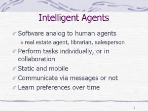 Intelligent Agents Software analog to human agents real