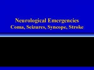 Neurological Emergencies Coma Seizures Syncope Stroke Coma H