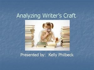 Analyzing Writers Craft Presented by Kelly Philbeck Craft