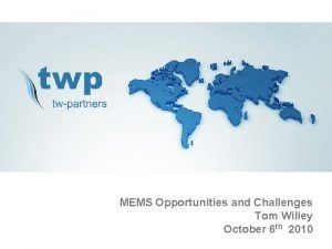 MEMS Opportunities and Challenges Tom Willey October 6