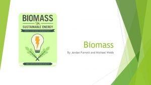 Biomass By Jordan Parrott and Michael Webb Biomass