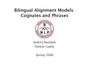 Bilingual Alignment Models Cognates and Phrases Andrea Burbank