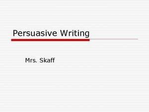 Persuasive Writing Mrs Skaff What is Persuasion Presenting