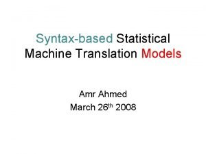 Syntaxbased Statistical Machine Translation Models Amr Ahmed March