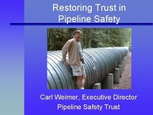 Restoring Trust in Pipeline Safety Carl Weimer Executive
