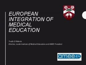 EUROPEAN INTEGRATION OF MEDICAL EDUCATION Trudie E Roberts