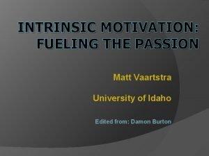 INTRINSIC MOTIVATION FUELING THE PASSION Matt Vaartstra University