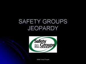SAFETY GROUPS JEOPARDY Safety Groups Program Safety Groups