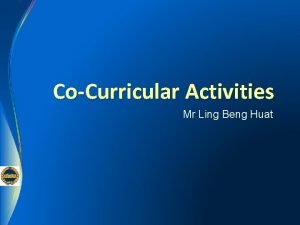CoCurricular Activities Mr Ling Beng Huat CoCurricular Activities