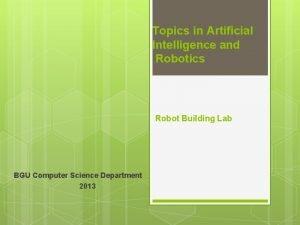 Topics in Artificial Intelligence and Robotics Robot Building