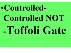 Controlled NOT Toffoli Gate The Toffoli Gate The