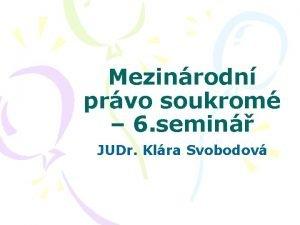 Mezinrodn prvo soukrom 6 semin JUDr Klra Svobodov