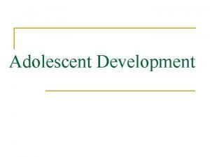 Adolescent Development Adolescents are n n Age 10