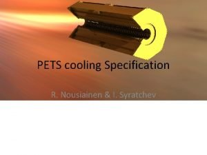PETS cooling Specification R Nousiainen I Syratchev Content
