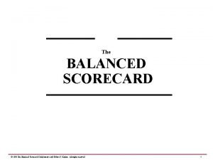 The BALANCED SCORECARD 1999 The Balanced Scorecard Collaborative