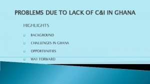 PROBLEMS DUE TO LACK OF CI IN GHANA