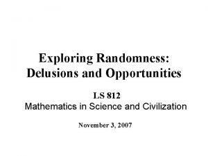 Exploring Randomness Delusions and Opportunities LS 812 Mathematics