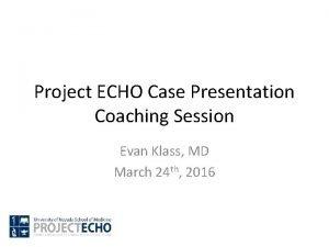 Project ECHO Case Presentation Coaching Session Evan Klass