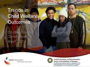 Trends in Child Welfare Outcomes CA Blue Ribbon