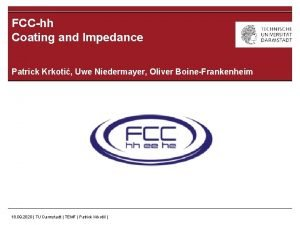 FCChh Coating and Impedance Patrick Krkoti Uwe Niedermayer