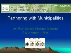 Partnering with Municipalities Jeff Rice Utilities Efficiency Manager