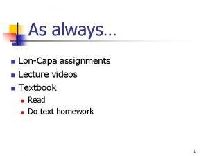As always n n n LonCapa assignments Lecture